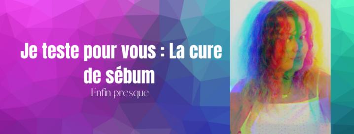 Je teste pour vous : La cure de sébum (enfinpresque)